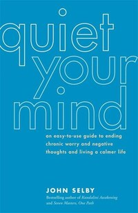Quiet Your Mind: An Easy-To-Use Guide to Ending Chronic Worry and Negative Thoughts and Living a…