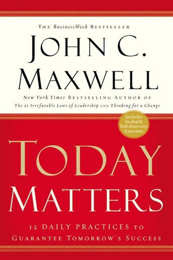 Today Matters: 12 Daily Practices To Guarantee Tomorrow's Success by John C. Maxwell