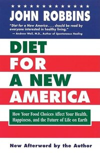 Diet for a New America: How Your Food Choices Affect Your Health, Happiness and the Future of Life…