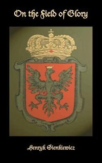 On the Field of Glory: An Historical Novel of the Time of King John Sobieski