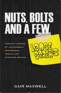 Nuts, Bolts And A Few Loose Screws: Common Threads Of Uncommonly Remarkable People And Seamless Brands by Gair Maxwell