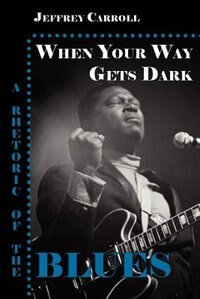 When Your Way Gets Dark: A Rhetoric of the Blues by Jeffrey Carroll
