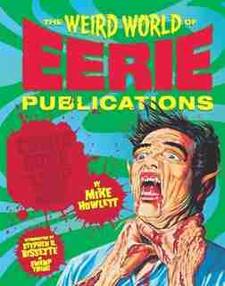 The Weird World of Eerie Publications: Comic Gore That Warped Millions of Young Minds by Mike Howlett