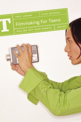 Book Filmmaking for Teens: Pulling Off Your Shorts by Troy Lanier