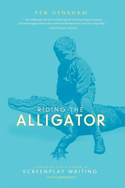 Riding The Alligator: Strategies For A Career In Screenplay Writing And Not Getting Eaten by Pen Densham