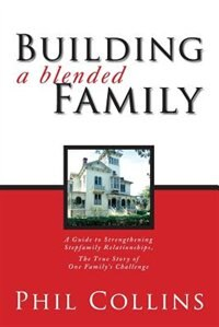 Building A Blended Family: A Guide To Strengthening Stepfamily Relationships, The True Story Of One…