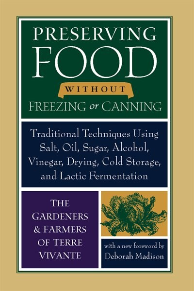 Preserving Food Without Freezing or Canning: Traditional Techniques Using Salt, Oil, Sugar, Alcohol, Vinegar, Drying, Cold Storage, and Lactic F by The Gardeners And Farmers Of Centre Terre Vivante