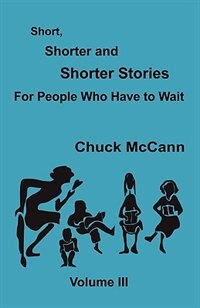 Short, Shorter and Shorter Stories, Volume III by Chuck Mccann