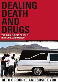 Dealing Death and Drugs: The Big Business of Dope in the U.S. and Mexico by Beto O'Rourke