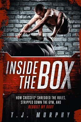 Book Inside The Box: How Crossfit ® Shredded The Rules, Stripped Down The Gym, And Rebuilt My Body by T.J. Murphy