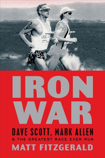 Iron War: Dave Scott, Mark Allen, And The Greatest Race Ever Run by Matt Fitzgerald