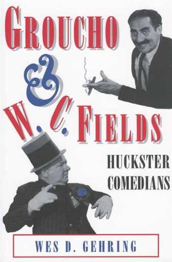 Groucho and W. C. Fields: Huckster Comedians by Wes D. Gehring