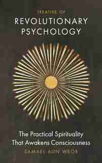 Treatise of Revolutionary Psychology: The Practical Spirituality that Awakens Consciousness by Samael Aun Weor