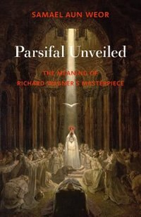 Parsifal Unveiled: The Meaning of Richard Wagner's Masterpiece by Samael Aun Weor