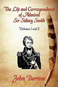 The Life and Correspondence of Admiral Sir William Sidney Smith: Vol. I and II by John Barrow