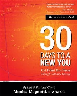 30 Days to a New You: Get What You Want Through Authentic Change by Monica Magnetti
