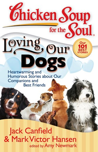 Chicken Soup for the Soul: Loving Our Dogs: Heartwarming and Humorous Stories about our Companions and Best Friends by Jack Canfield
