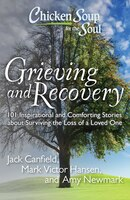 Chicken Soup for the Soul: Grieving and Recovery: 101 Inspirational and Comforting Stories about…