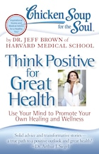 Chicken Soup for the Soul: Think Positive for Great Health: Use Your Mind to Promote Your Own…