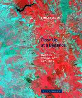 Close Up At A Distance: Mapping, Technology, And Politics by Laura Kurgan