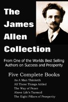 The James Allen Collection: As a Man Thinketh, All These Things Added, the Way of Peace, Above Life…