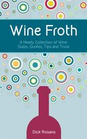 Wine Froth: A Heady Collection Of Wine Quips, Quotes, Tips And Trivia