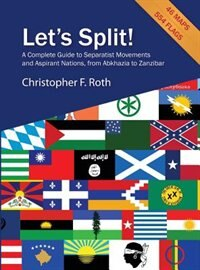 Let's Split! A Complete Guide to Separatist Movements and Aspirant Nations, from Abkhazia to Zanzibar by Christopher F Roth