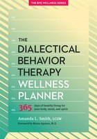 The Dialectical Behavior Therapy Wellness Planner: 365 Days Of Healthy Living For Your Body, Mind…