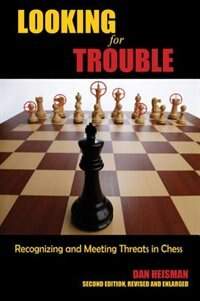 Looking for Trouble: Recognizing and Meeting Threats in Chess by Dan Heisman