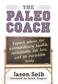 The Paleo Coach: Expert Advice for Extraordinary Health, Sustainable Fat Loss, and an incredible…
