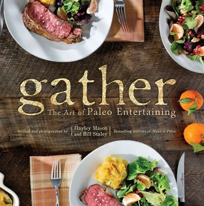 Gather, the Art of Paleo Entertaining by Bill Staley