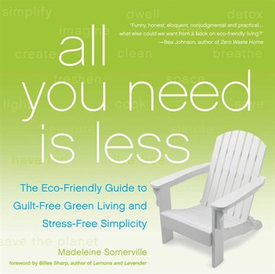 All You Need Is Less: The Eco-friendly Guide to Guilt-Free Green Living and Stress-Free Simplicity by Madeleine Somerville