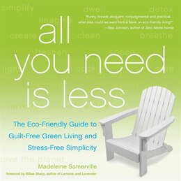Book All You Need Is Less: The Eco-friendly Guide to Guilt-Free Green Living and Stress-Free Simplicity by Madeleine Somerville