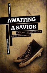 Book Awaiting A Savior: The Gospel, The New Creation And The End Of Poverty by Aaron Armstrong