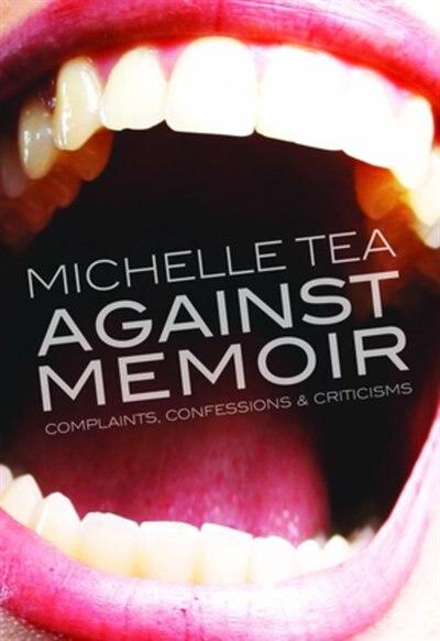 Against Memoir: Complaints, Confessions & Criticisms by Michelle Tea