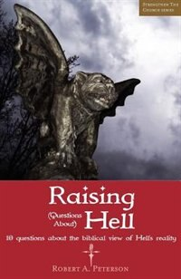 Raising Questions About Hell: 10 Questions About The Biblical View Of Hell's Reality