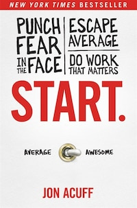 Start.: Punch Fear In The Face, Escape Average, And Do Work That Matters