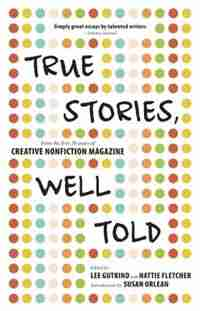 True Stories, Well Told: From the First 20 Years of Creative Nonfiction Magazine by Lee Gutkind