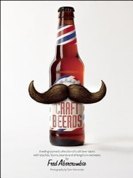 Book Craft Beerds: A well-groomed collection of craft beer labels with 'staches, 'burns, beards and all… by Fred Abercrombie