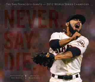 Never. Say. Die.: The 2012 World Championship San Francisco Giants by Brian Murphy