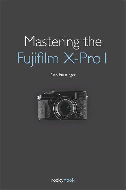 Mastering The Fujifilm X-pro 1 by Rico Pfirstinger