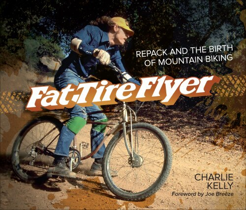 Fat Tire Flyer: Repack And The Birth Of Mountain Biking by Charlie Kelly