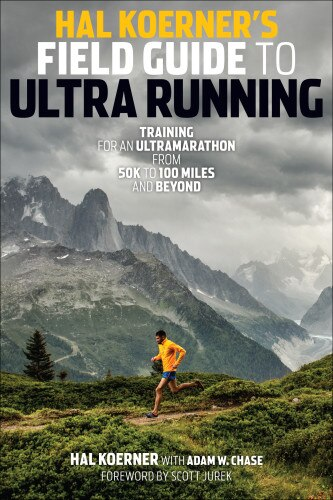 Hal Koerner's Field Guide To Ultrarunning: Training For An Ultramarathon, From 50k To 100 Miles And Beyond by HAL KOERNER