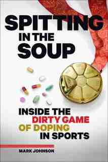 Spitting In The Soup: Inside The Dirty Game Of Doping In Sports by Mark Johnson