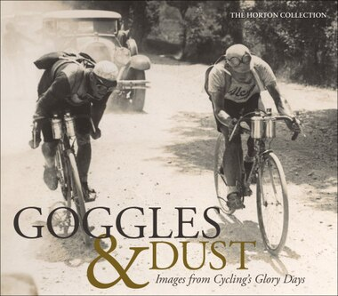 Goggles & Dust: Images From Cycling's Glory Days by The Horton Collection