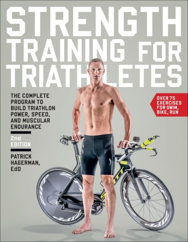 Strength Training For Triathletes: The Complete Program To Build Triathlon Power, Speed, And Muscular Endurance by Patrick Hagerman