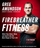 Firebreather Fitness: Get Into The Best Shape Of Your Life, Turn Back The Clock, And Integrate Body…