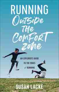 Running Outside The Comfort Zone: An Explorer's Guide To The Edges Of Running by Susan Lacke