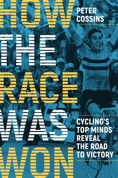 How The Race Was Won: Cycling's Top Minds Reveal The Road To Victory by Peter Cossins