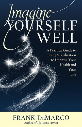 Imagine Yourself Well: A Practical Guide to Using Visualization to Improve Your Health and Your Life by Frank DeMarco